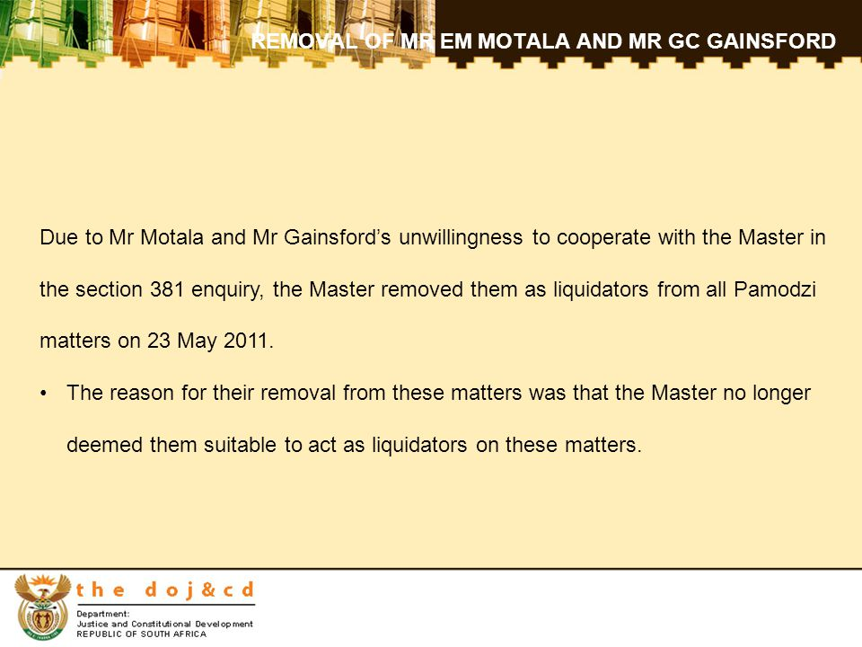 REMOVAL OF MR EM MOTALA AND MR GC GAINSFORD Due to Mr Motala and Mr Gainsford's unwillingness to cooperate with the Master in the section 381 enquiry, the Master removed them as liquidators from all Pamodzi matters on 23 May 2011.