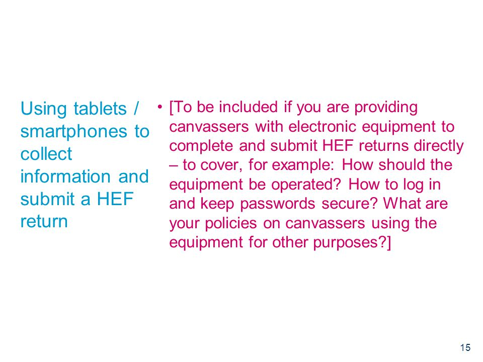 Using tablets / smartphones to collect information and submit a HEF return [To be included if you are providing canvassers with electronic equipment to complete and submit HEF returns directly – to cover, for example: How should the equipment be operated.