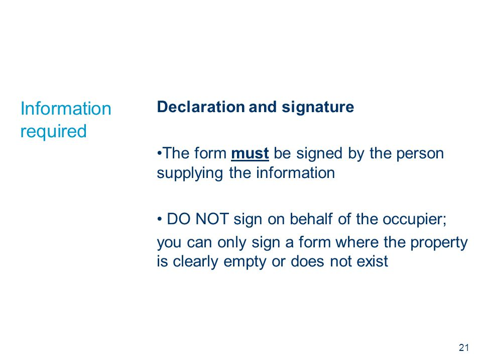 Information required Declaration and signature The form must be signed by the person supplying the information DO NOT sign on behalf of the occupier;