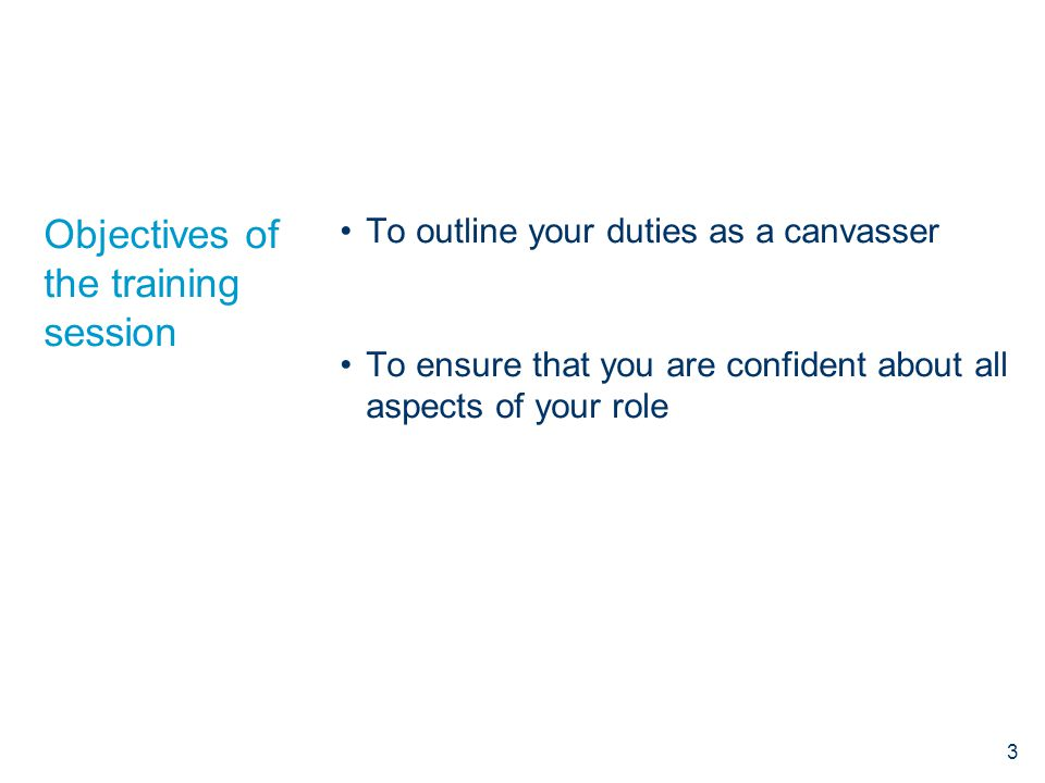 Objectives of the training session To outline your duties as a canvasser To ensure that you are confident about all aspects of your role 3
