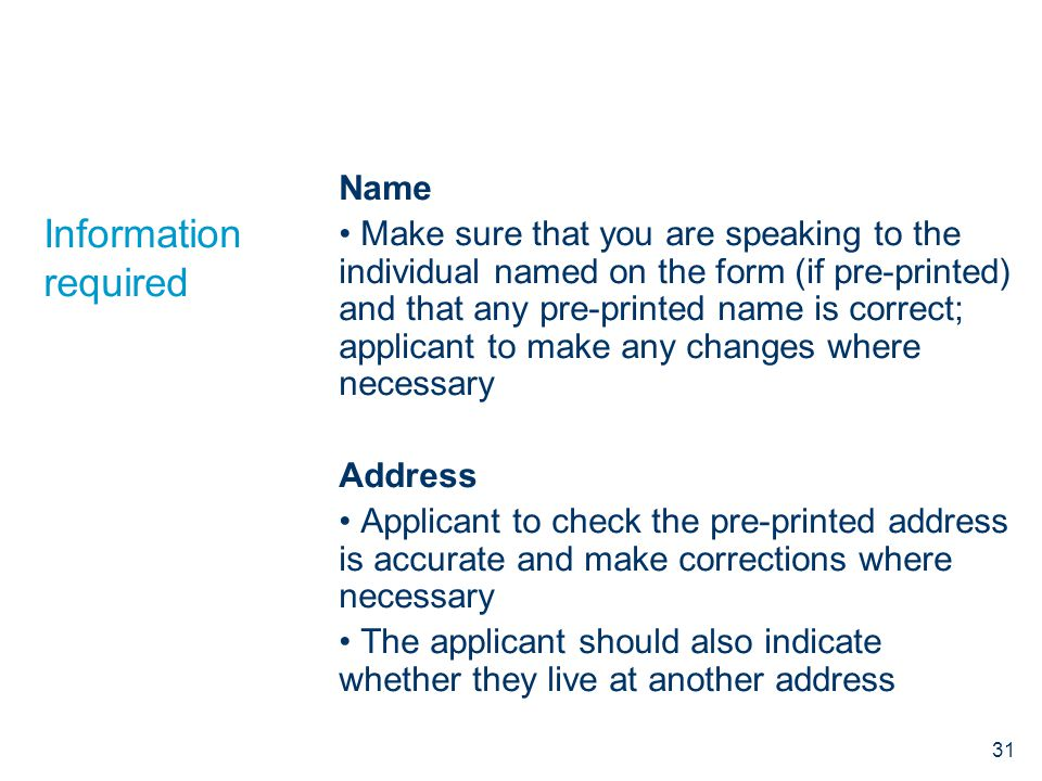 Information required Name Make sure that you are speaking to the individual named on the form (if pre-printed) and that any pre-printed name is correct; applicant to make any changes where necessary Address Applicant to check the pre-printed address is accurate and make corrections where necessary The applicant should also indicate whether they live at another address 31