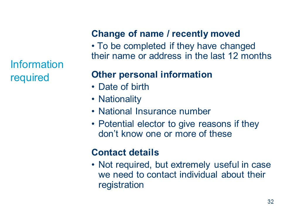 Information required Change of name / recently moved To be completed if they have changed their name or address in the last 12 months Other personal i