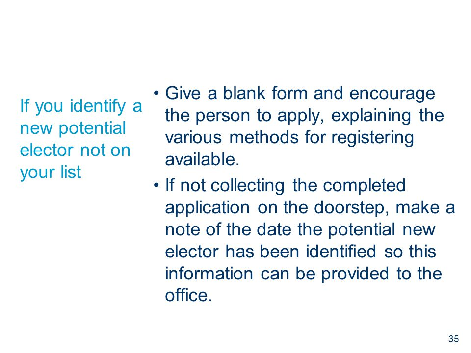 If you identify a new potential elector not on your list Give a blank form and encourage the person to apply, explaining the various methods for regis