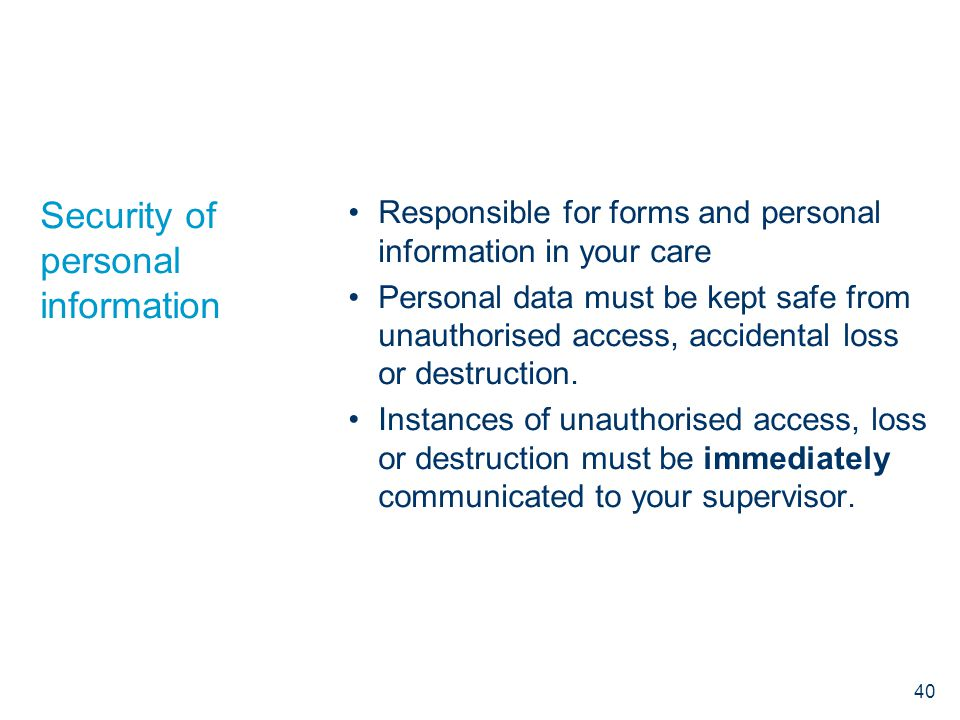 Responsible for forms and personal information in your care Personal data must be kept safe from unauthorised access, accidental loss or destruction.