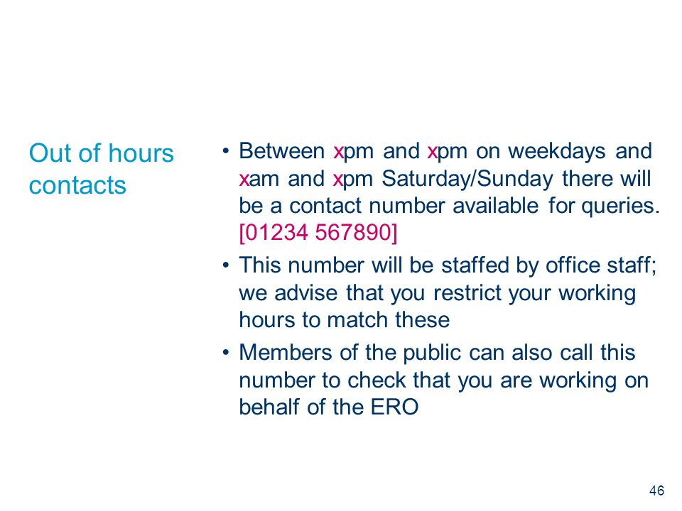 Out of hours contacts Between xpm and xpm on weekdays and xam and xpm Saturday/Sunday there will be a contact number available for queries. [01234 567