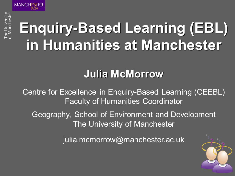 Enquiry-Based Learning (EBL) in Humanities at Manchester Julia McMorrow Centre for Excellence in Enquiry-Based Learning (CEEBL) Faculty of Humanities Coordinator Geography, School of Environment and Development The University of Manchester julia.mcmorrow@manchester.ac.uk