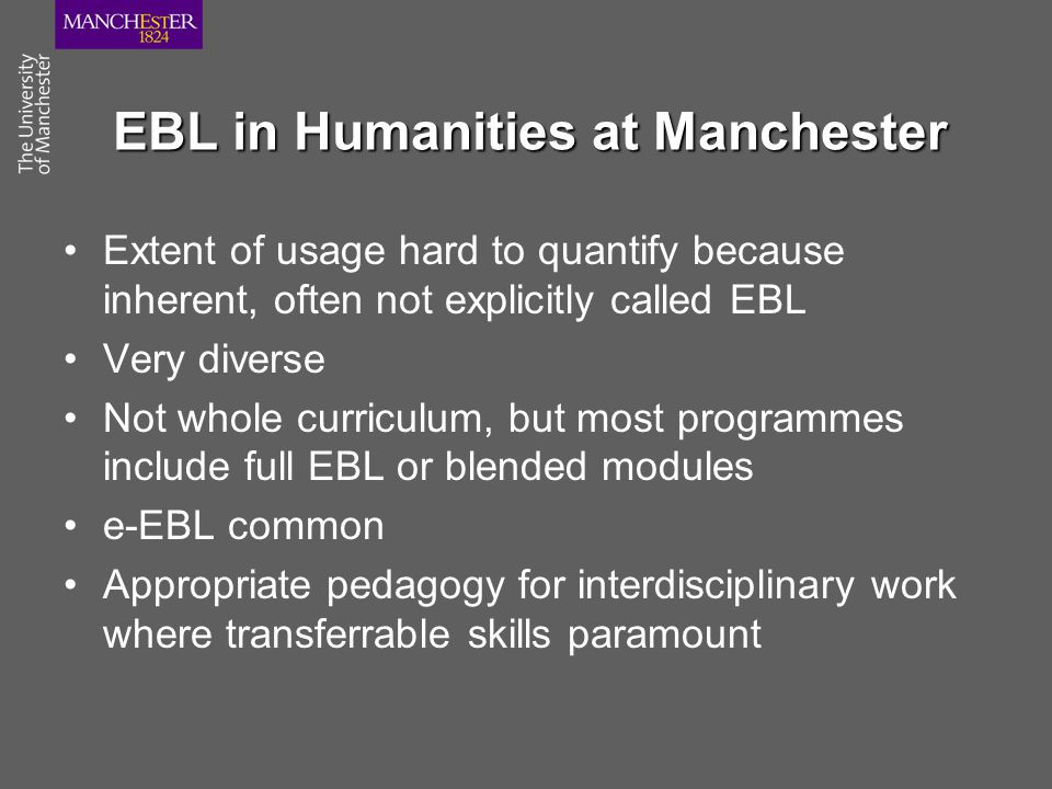 EBL in Humanities at Manchester Extent of usage hard to quantify because inherent, often not explicitly called EBL Very diverse Not whole curriculum, but most programmes include full EBL or blended modules e-EBL common Appropriate pedagogy for interdisciplinary work where transferrable skills paramount