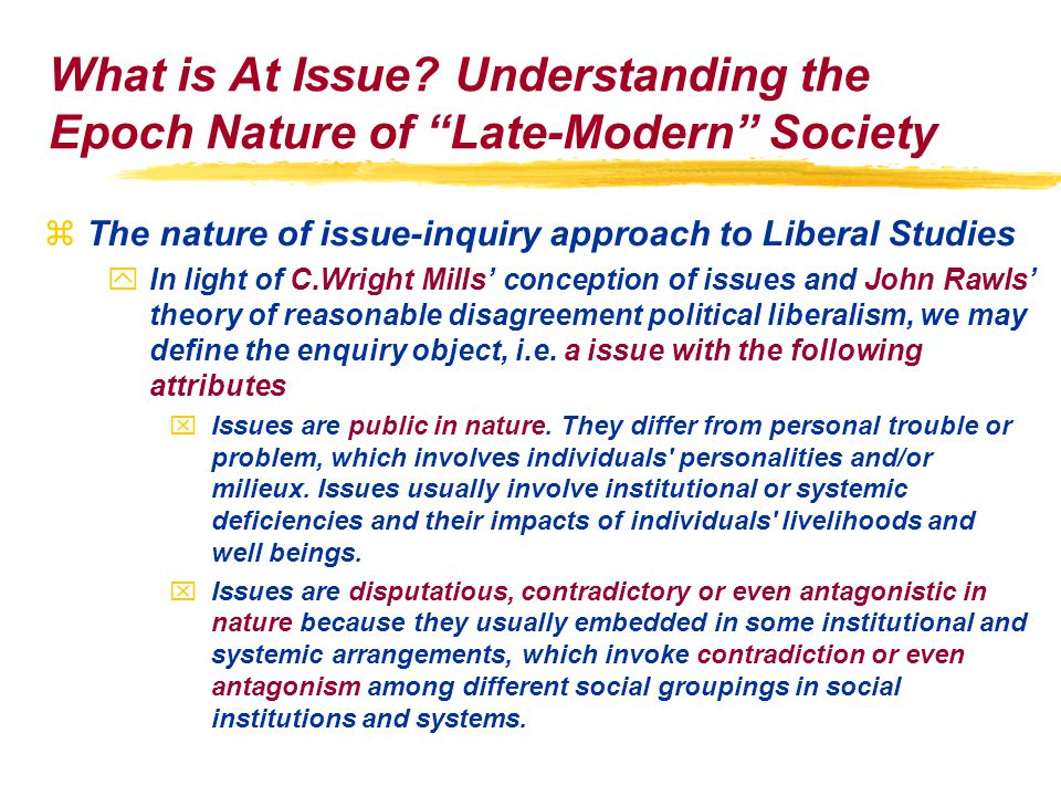 zThe nature of issue-inquiry approach to Liberal Studies yIn light of C.Wright Mills' conception of issues and John Rawls' theory of reasonable disagreement political liberalism, we may define the enquiry object, i.e.