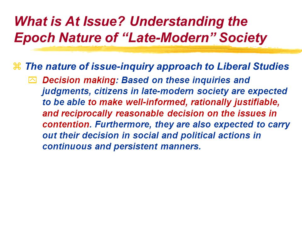 zThe nature of issue-inquiry approach to Liberal Studies yDecision making: Based on these inquiries and judgments, citizens in late-modern society are expected to be able to make well-informed, rationally justifiable, and reciprocally reasonable decision on the issues in contention.