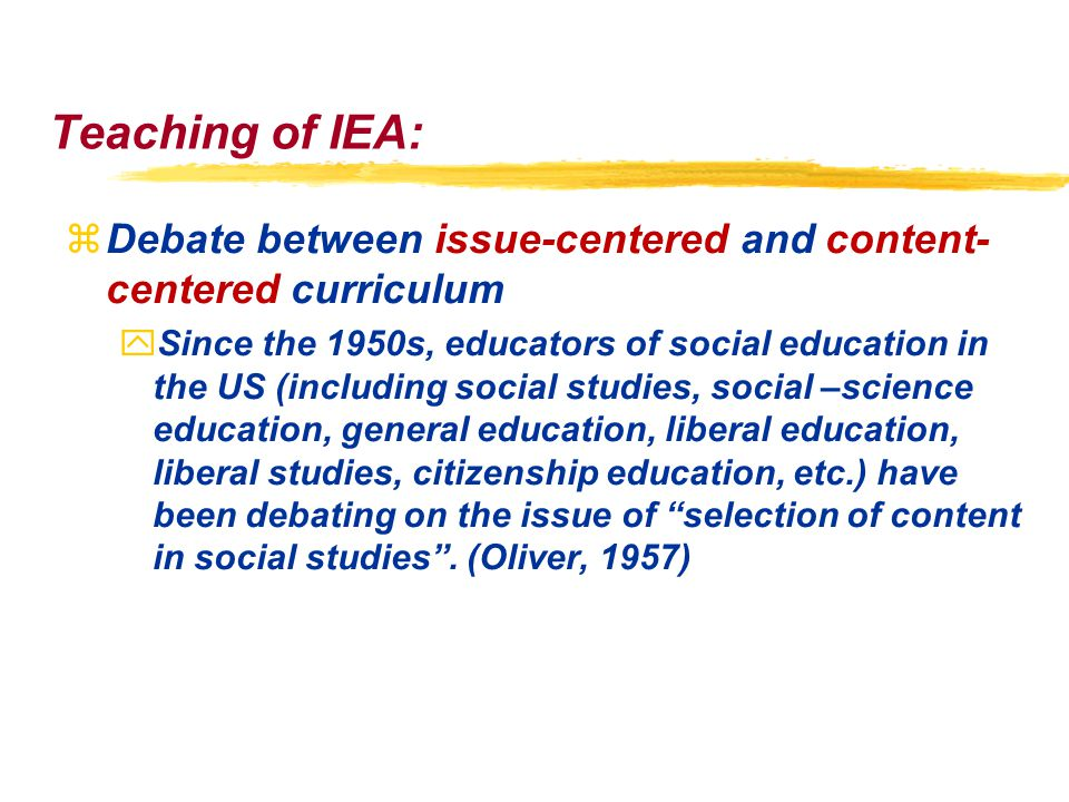 Teaching of IEA: zDebate between issue-centered and content- centered curriculum ySince the 1950s, educators of social education in the US (including social studies, social –science education, general education, liberal education, liberal studies, citizenship education, etc.) have been debating on the issue of selection of content in social studies .