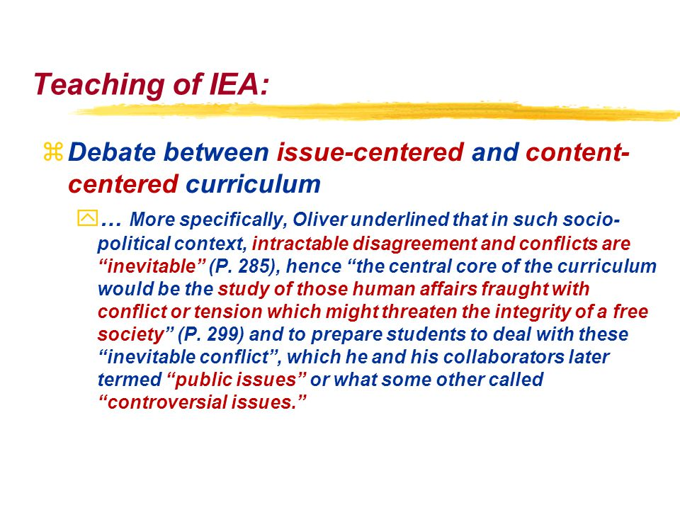 Teaching of IEA: zDebate between issue-centered and content- centered curriculum y… More specifically, Oliver underlined that in such socio- political context, intractable disagreement and conflicts are inevitable (P.