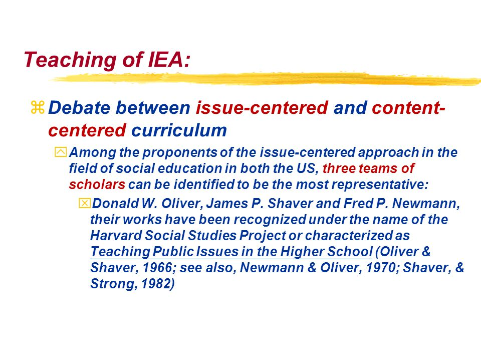 Teaching of IEA: zDebate between issue-centered and content- centered curriculum yAmong the proponents of the issue-centered approach in the field of social education in both the US, three teams of scholars can be identified to be the most representative: xDonald W.