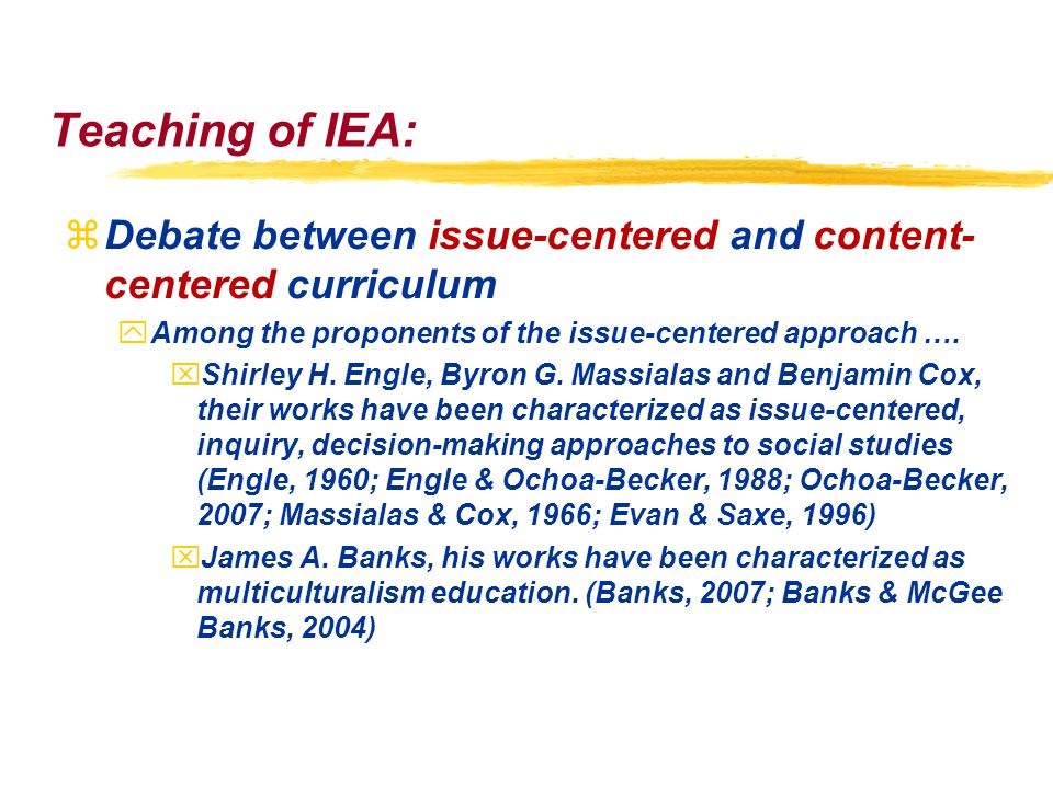 Teaching of IEA: zDebate between issue-centered and content- centered curriculum yAmong the proponents of the issue-centered approach ….