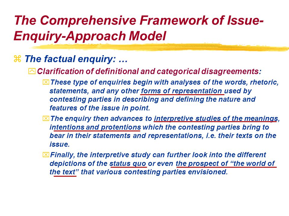 The Comprehensive Framework of Issue- Enquiry-Approach Model zThe factual enquiry: … yClarification of definitional and categorical disagreements: xThese type of enquiries begin with analyses of the words, rhetoric, statements, and any other forms of representation used by contesting parties in describing and defining the nature and features of the issue in point.
