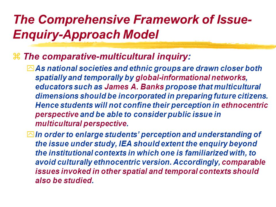 The Comprehensive Framework of Issue- Enquiry-Approach Model zThe comparative-multicultural inquiry: yAs national societies and ethnic groups are drawn closer both spatially and temporally by global-informational networks, educators such as James A.