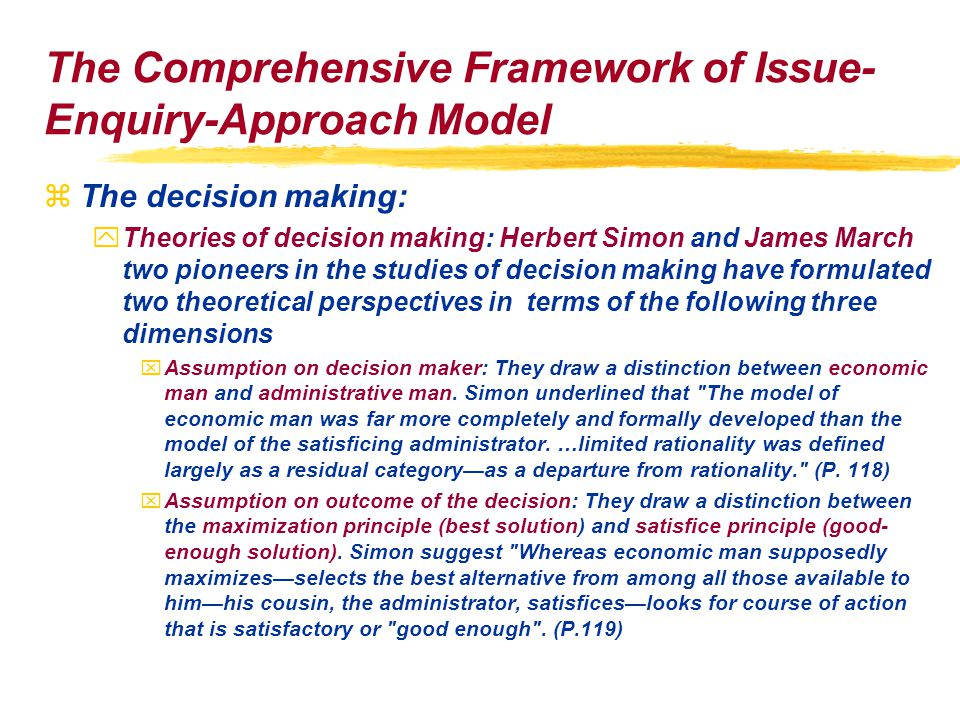 The Comprehensive Framework of Issue- Enquiry-Approach Model zThe decision making: yTheories of decision making: Herbert Simon and James March two pioneers in the studies of decision making have formulated two theoretical perspectives in terms of the following three dimensions xAssumption on decision maker: They draw a distinction between economic man and administrative man.