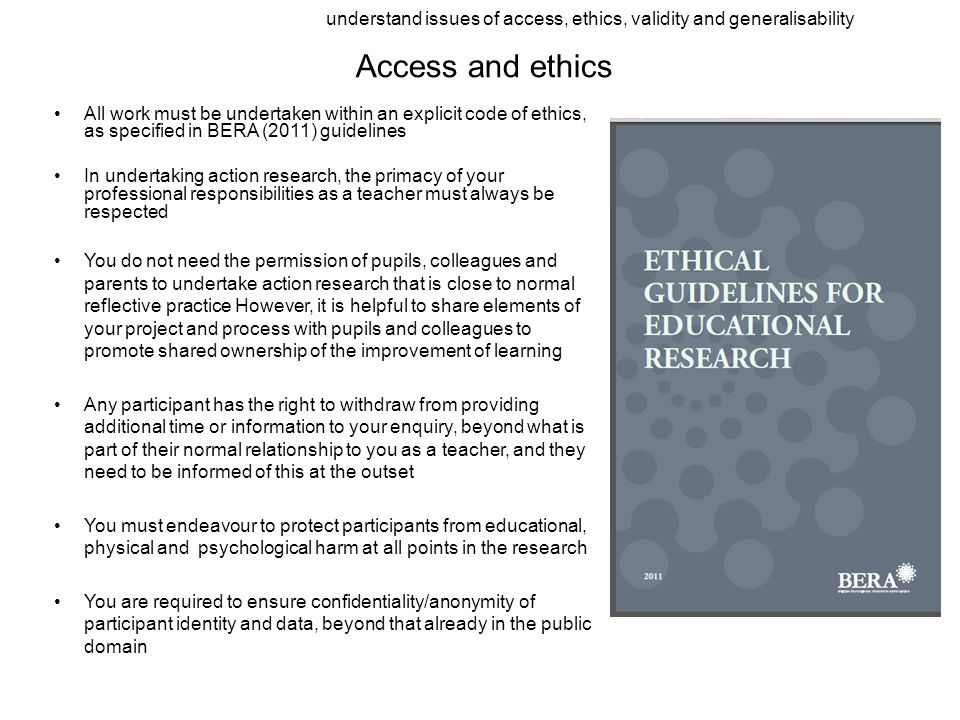 Access and ethics All work must be undertaken within an explicit code of ethics, as specified in BERA (2011) guidelines In undertaking action research, the primacy of your professional responsibilities as a teacher must always be respected You do not need the permission of pupils, colleagues and parents to undertake action research that is close to normal reflective practice However, it is helpful to share elements of your project and process with pupils and colleagues to promote shared ownership of the improvement of learning Any participant has the right to withdraw from providing additional time or information to your enquiry, beyond what is part of their normal relationship to you as a teacher, and they need to be informed of this at the outset You must endeavour to protect participants from educational, physical and psychological harm at all points in the research You are required to ensure confidentiality/anonymity of participant identity and data, beyond that already in the public domain understand issues of access, ethics, validity and generalisability