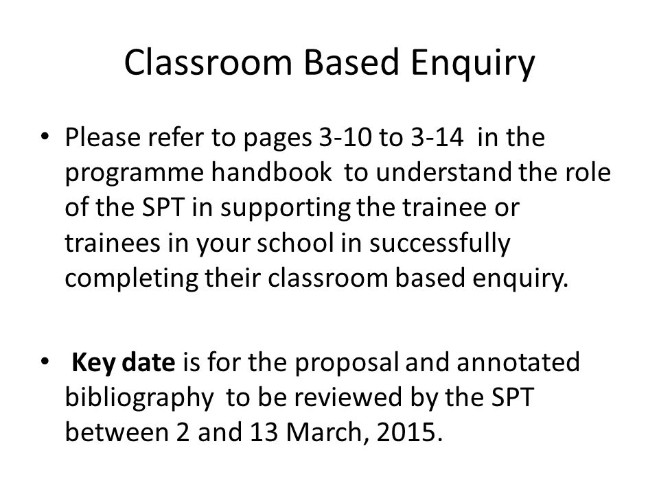 Classroom Based Enquiry Please refer to pages 3-10 to 3-14 in the programme handbook to understand the role of the SPT in supporting the trainee or trainees in your school in successfully completing their classroom based enquiry.