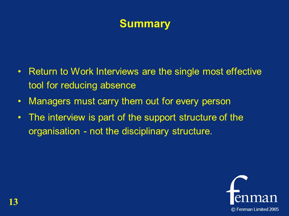 © Fenman Limited 2005 Summary Return to Work Interviews are the single most effective tool for reducing absence Managers must carry them out for every person The interview is part of the support structure of the organisation - not the disciplinary structure.
