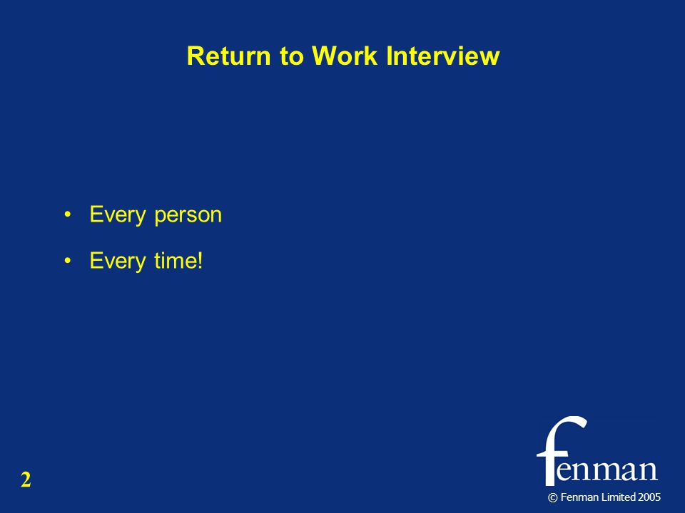 © Fenman Limited 2005 Return to Work Interview Every person Every time! 2