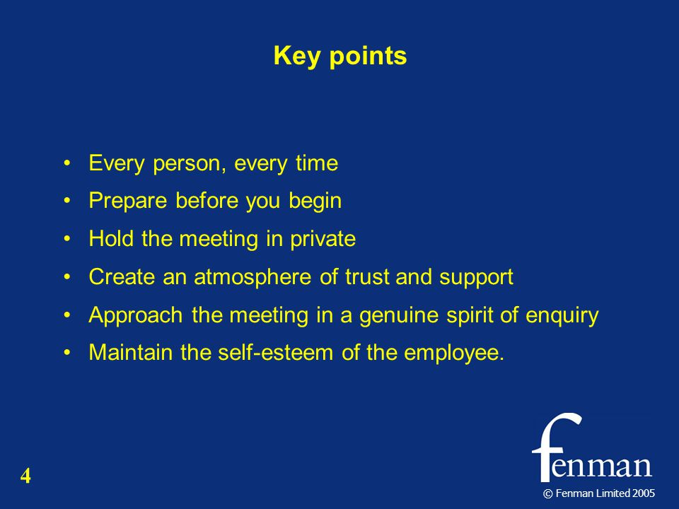 © Fenman Limited 2005 Key points Every person, every time Prepare before you begin Hold the meeting in private Create an atmosphere of trust and support Approach the meeting in a genuine spirit of enquiry Maintain the self-esteem of the employee.
