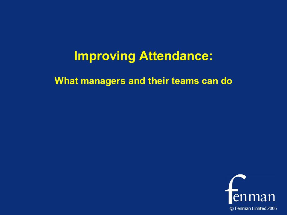 © Fenman Limited 2005 Improving Attendance: What managers and their teams can do