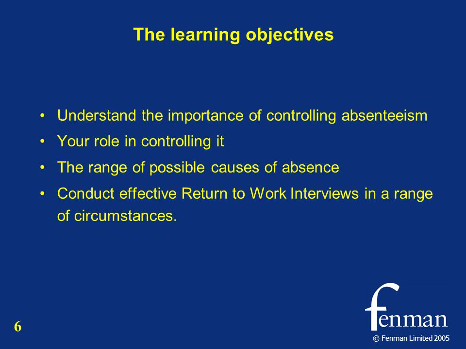 © Fenman Limited 2005 The learning objectives Understand the importance of controlling absenteeism Your role in controlling it The range of possible causes of absence Conduct effective Return to Work Interviews in a range of circumstances.