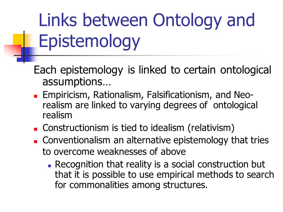 Links between Ontology and Epistemology Each epistemology is linked to certain ontological assumptions… Empiricism, Rationalism, Falsificationism, and Neo- realism are linked to varying degrees of ontological realism Constructionism is tied to idealism (relativism) Conventionalism an alternative epistemology that tries to overcome weaknesses of above Recognition that reality is a social construction but that it is possible to use empirical methods to search for commonalities among structures.
