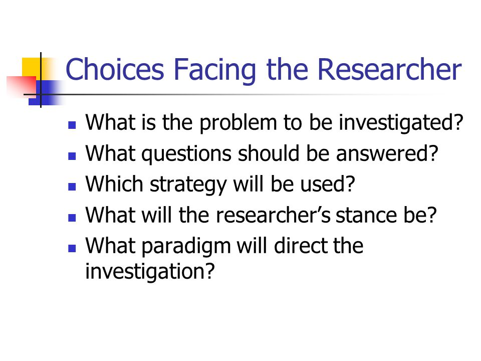 Choices Facing the Researcher What is the problem to be investigated.