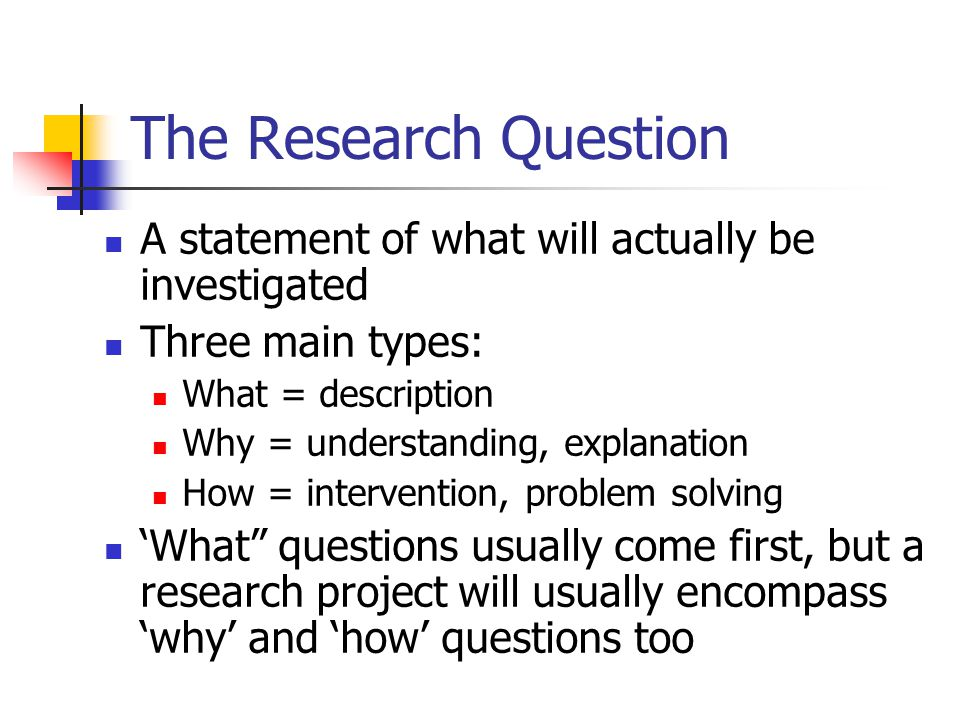 The Research Question A statement of what will actually be investigated Three main types: What = description Why = understanding, explanation How = intervention, problem solving 'What questions usually come first, but a research project will usually encompass 'why' and 'how' questions too