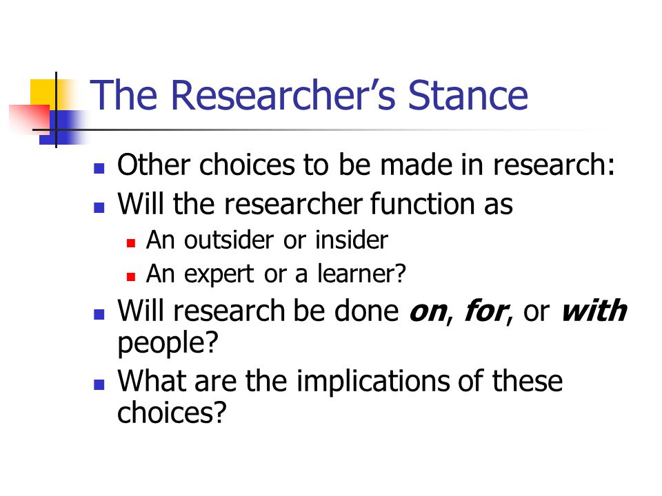 The Researcher's Stance Other choices to be made in research: Will the researcher function as An outsider or insider An expert or a learner.