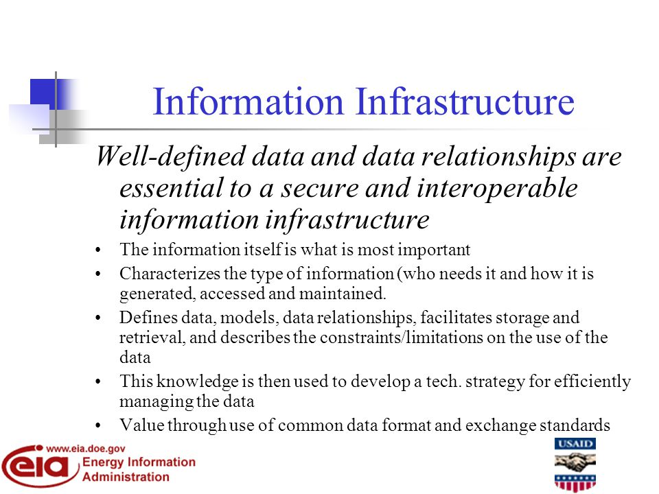 Information Infrastructure Well-defined data and data relationships are essential to a secure and interoperable information infrastructure The information itself is what is most important Characterizes the type of information (who needs it and how it is generated, accessed and maintained.