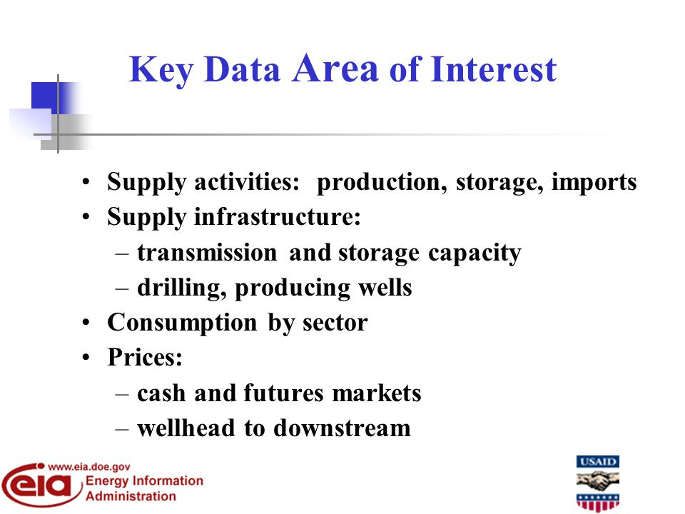 Key Data Area of Interest Supply activities: production, storage, imports Supply infrastructure: –transmission and storage capacity –drilling, producing wells Consumption by sector Prices: –cash and futures markets –wellhead to downstream