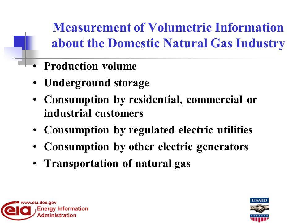 Measurement of Volumetric Information about the Domestic Natural Gas Industry Production volume Underground storage Consumption by residential, commercial or industrial customers Consumption by regulated electric utilities Consumption by other electric generators Transportation of natural gas