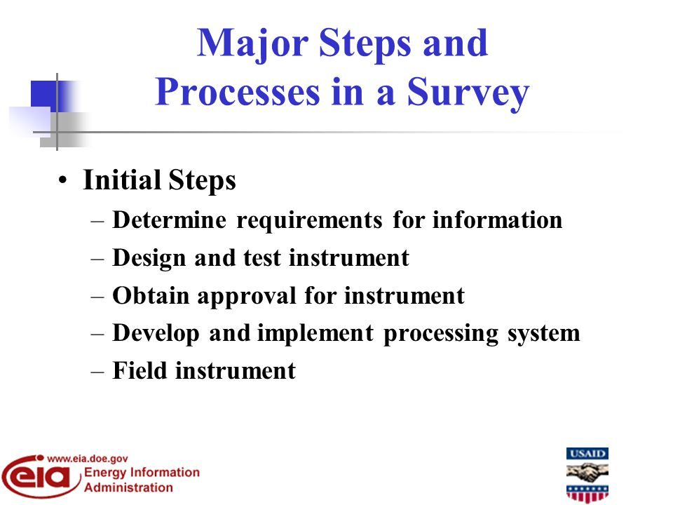 Major Steps and Processes in a Survey Initial Steps –Determine requirements for information –Design and test instrument –Obtain approval for instrument –Develop and implement processing system –Field instrument