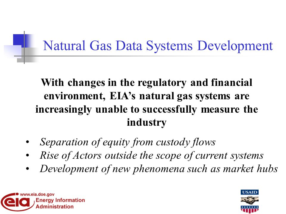 Natural Gas Data Systems Development With changes in the regulatory and financial environment, EIA's natural gas systems are increasingly unable to successfully measure the industry Separation of equity from custody flows Rise of Actors outside the scope of current systems Development of new phenomena such as market hubs