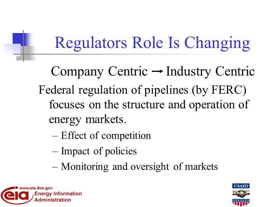 Regulators Role Is Changing Company Centric Industry Centric Federal regulation of pipelines (by FERC) focuses on the structure and operation of energy markets.