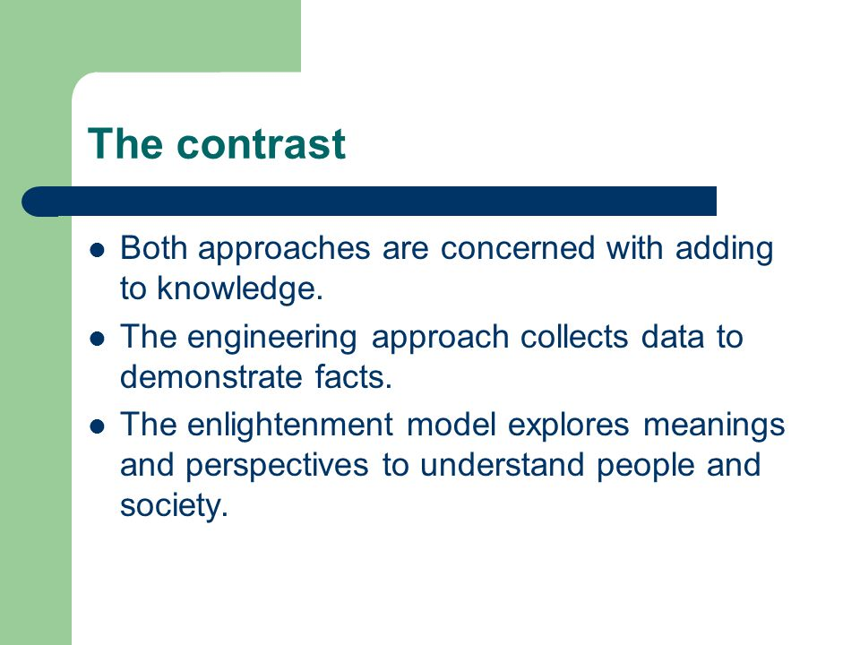 The contrast Both approaches are concerned with adding to knowledge. The engineering approach collects data to demonstrate facts. The enlightenment mo