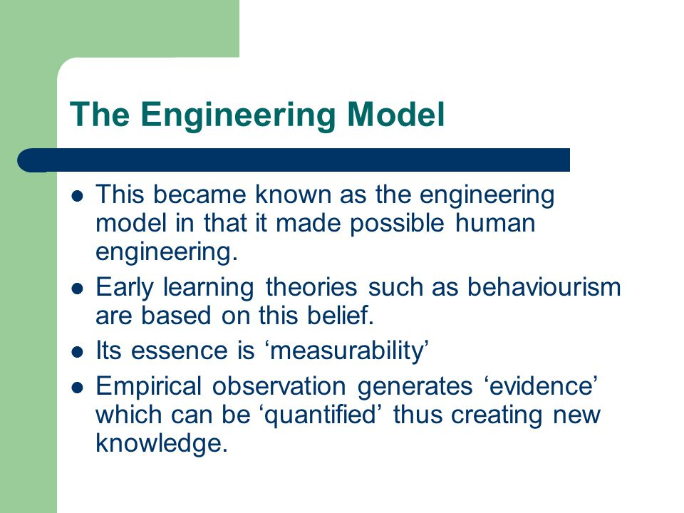 The Engineering Model This became known as the engineering model in that it made possible human engineering. Early learning theories such as behaviour