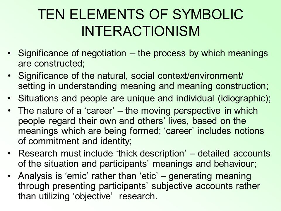 TEN ELEMENTS OF SYMBOLIC INTERACTIONISM Significance of negotiation – the process by which meanings are constructed; Significance of the natural, social context/environment/ setting in understanding meaning and meaning construction; Situations and people are unique and individual (idiographic); The nature of a 'career' – the moving perspective in which people regard their own and others' lives, based on the meanings which are being formed; 'career' includes notions of commitment and identity; Research must include 'thick description' – detailed accounts of the situation and participants' meanings and behaviour; Analysis is 'emic' rather than 'etic' – generating meaning through presenting participants' subjective accounts rather than utilizing 'objective' research.