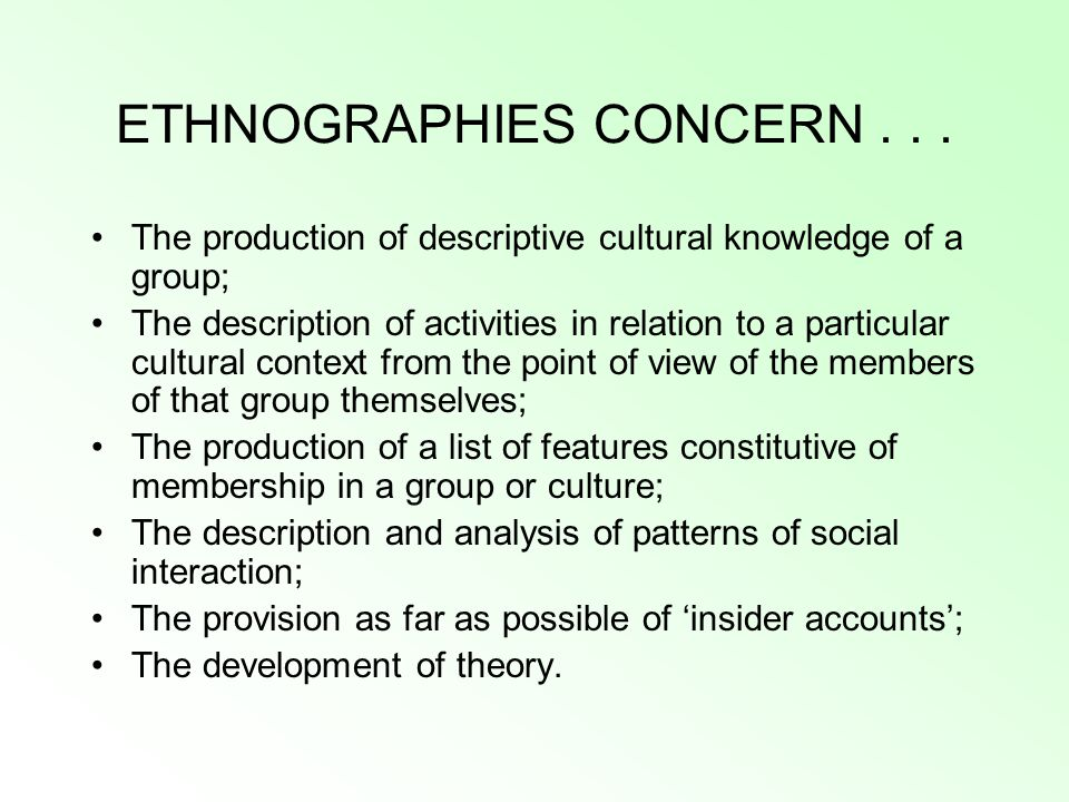 ETHNOGRAPHIES CONCERN... The production of descriptive cultural knowledge of a group; The description of activities in relation to a particular cultur