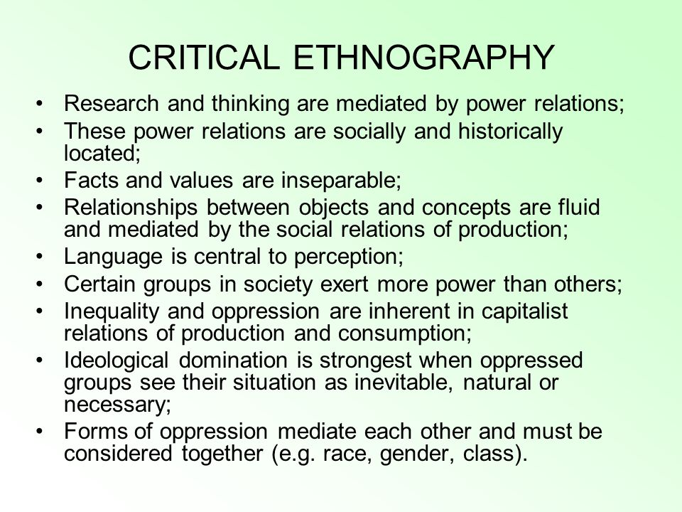 CRITICAL ETHNOGRAPHY Research and thinking are mediated by power relations; These power relations are socially and historically located; Facts and values are inseparable; Relationships between objects and concepts are fluid and mediated by the social relations of production; Language is central to perception; Certain groups in society exert more power than others; Inequality and oppression are inherent in capitalist relations of production and consumption; Ideological domination is strongest when oppressed groups see their situation as inevitable, natural or necessary; Forms of oppression mediate each other and must be considered together (e.g.