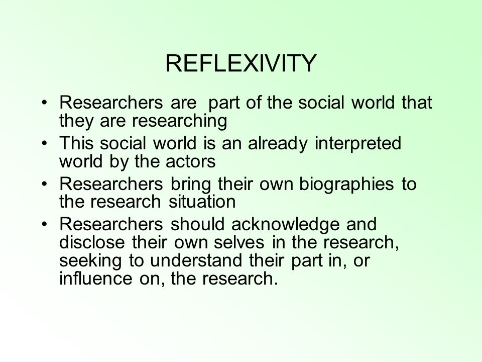 REFLEXIVITY Researchers are part of the social world that they are researching This social world is an already interpreted world by the actors Researc