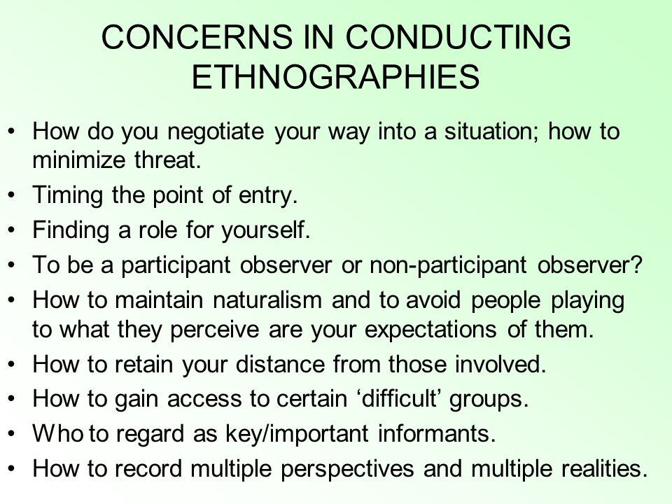 CONCERNS IN CONDUCTING ETHNOGRAPHIES How do you negotiate your way into a situation; how to minimize threat.