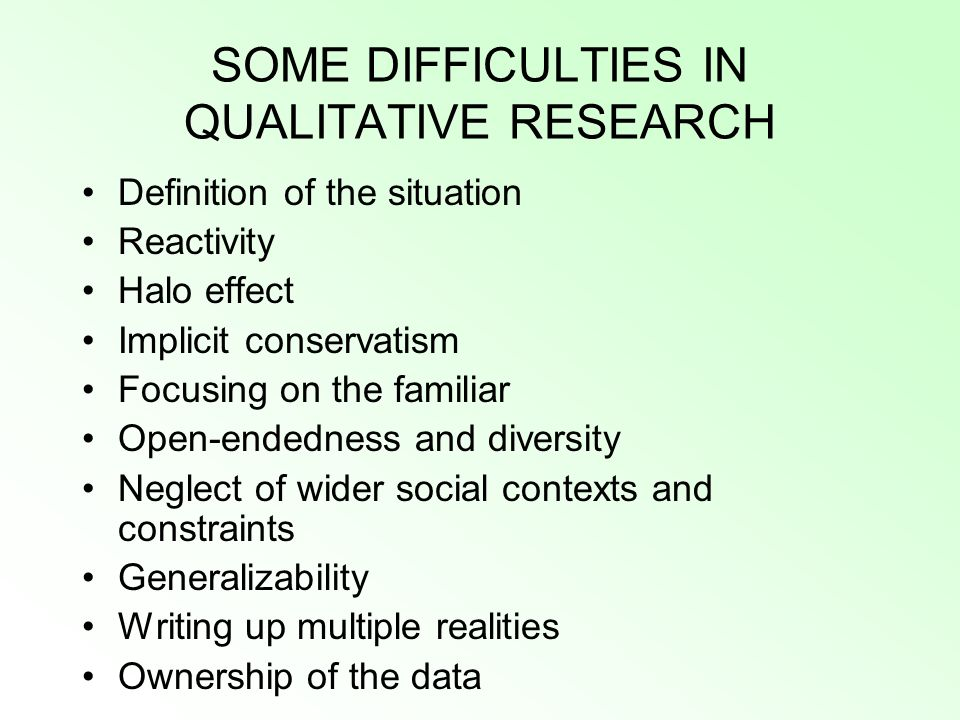 SOME DIFFICULTIES IN QUALITATIVE RESEARCH Definition of the situation Reactivity Halo effect Implicit conservatism Focusing on the familiar Open-endedness and diversity Neglect of wider social contexts and constraints Generalizability Writing up multiple realities Ownership of the data