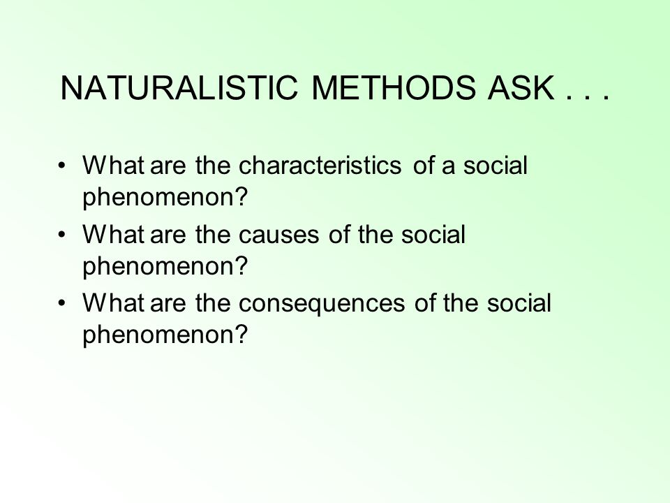 NATURALISTIC METHODS ASK... What are the characteristics of a social phenomenon? What are the causes of the social phenomenon? What are the consequenc