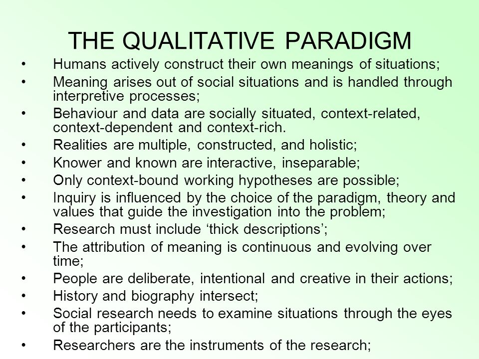 THE QUALITATIVE PARADIGM Humans actively construct their own meanings of situations; Meaning arises out of social situations and is handled through interpretive processes; Behaviour and data are socially situated, context-related, context-dependent and context-rich.