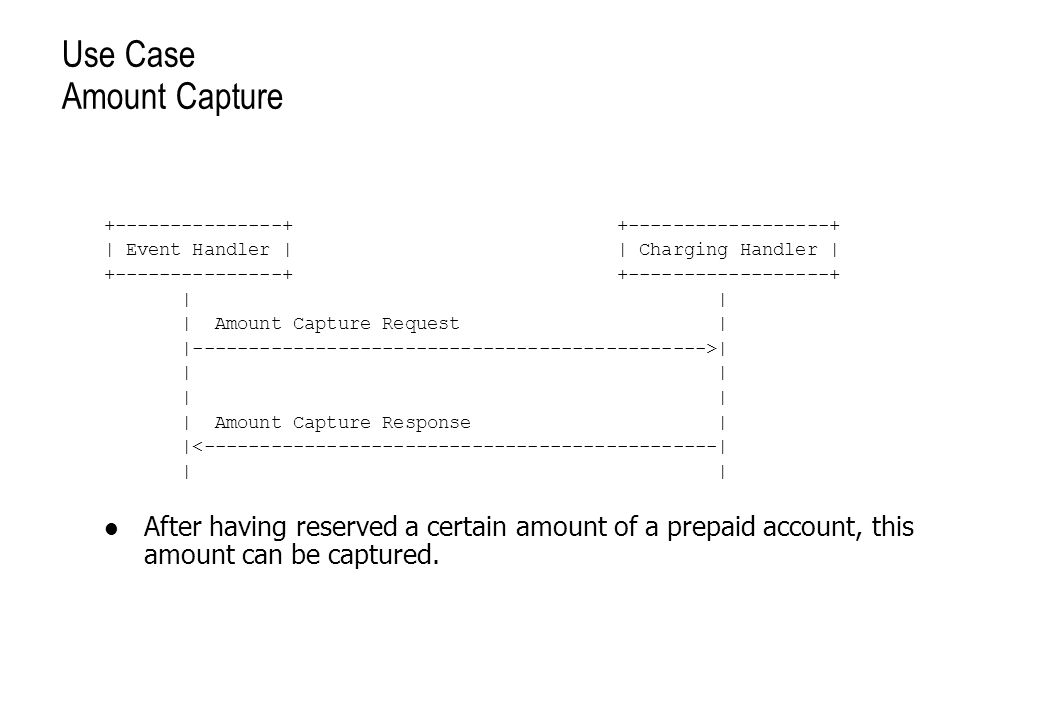 Use Case Amount Capture +---------------+ +------------------+ | Event Handler | | Charging Handler | +---------------+ +------------------+ | | | Amount Capture Request | |---------------------------------------------->| | | | Amount Capture Response | |<----------------------------------------------| | | After having reserved a certain amount of a prepaid account, this amount can be captured.
