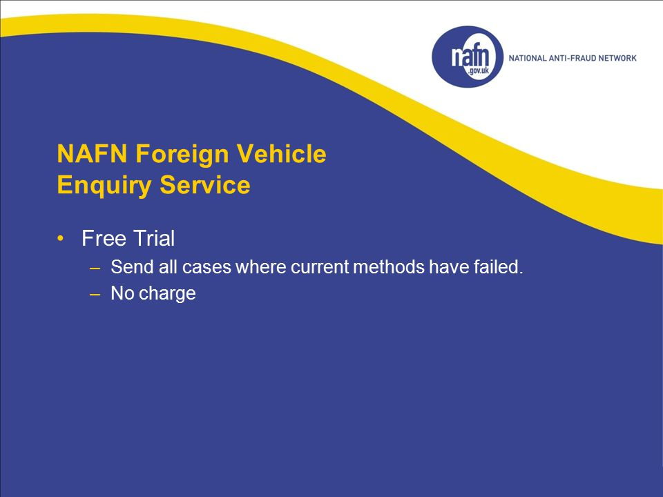 NAFN Foreign Vehicle Enquiry Service Free Trial –Send all cases where current methods have failed. –No charge