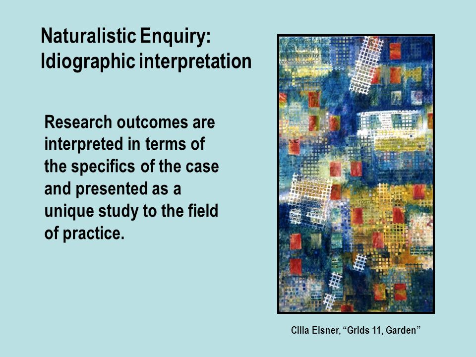 Naturalistic Enquiry: Idiographic interpretation Research outcomes are interpreted in terms of the specifics of the case and presented as a unique study to the field of practice.